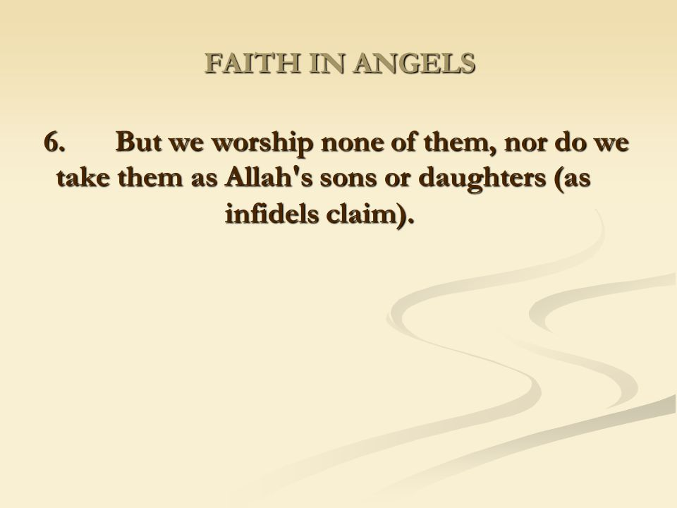 FAITH IN ANGELS 6. But we worship none of them, nor do we take them as Allah s sons or daughters (as infidels claim).