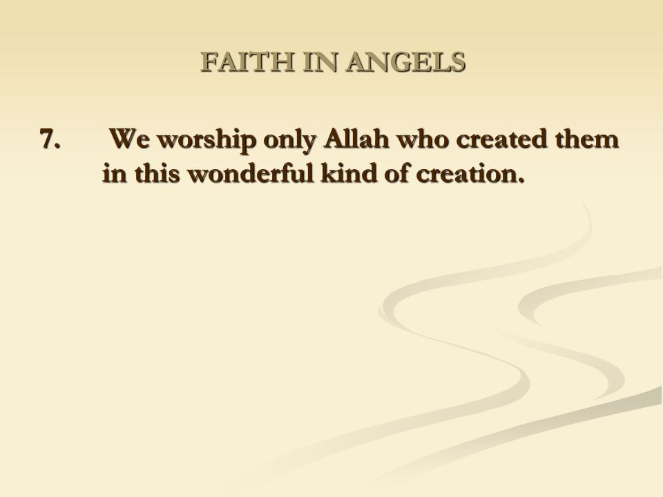 FAITH IN ANGELS 7. We worship only Allah who created them in this wonderful kind of creation.