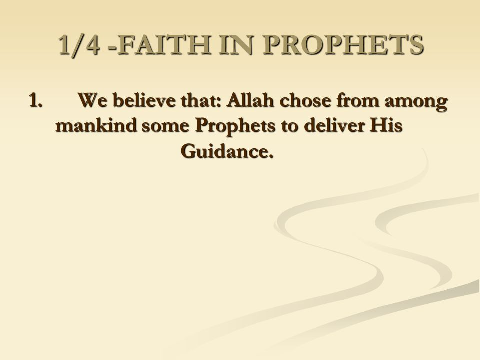 1/4 -FAITH IN PROPHETS 1. We believe that: Allah chose from among mankind some Prophets to deliver His Guidance.