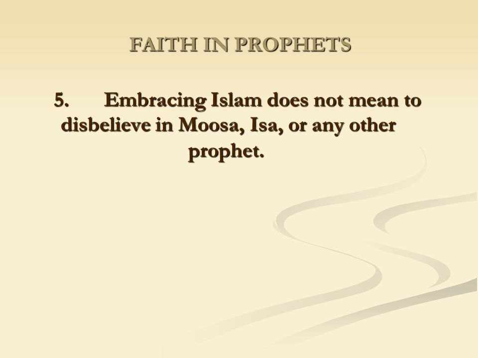 FAITH IN PROPHETS 5. Embracing Islam does not mean to disbelieve in Moosa, Isa, or any other prophet.