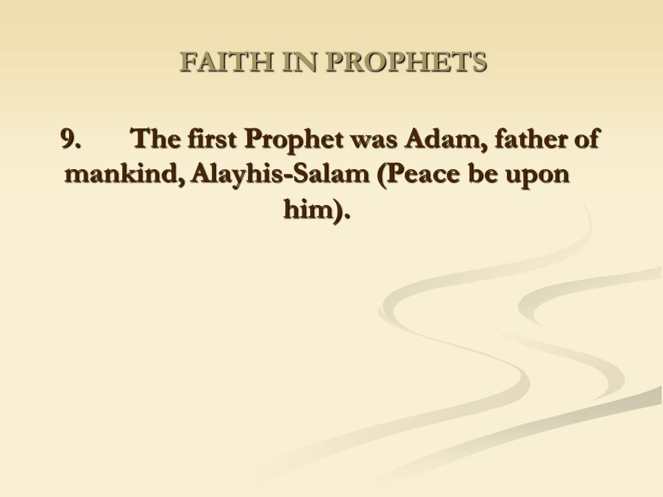 FAITH IN PROPHETS 9. The first Prophet was Adam, father of mankind, Alayhis-Salam (Peace be upon him).