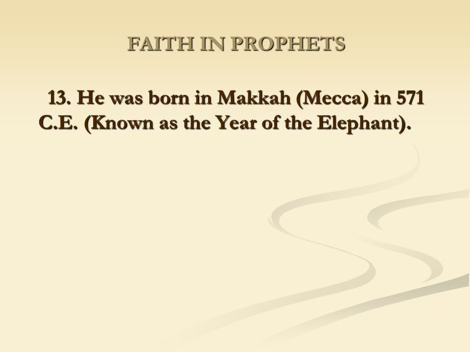 FAITH IN PROPHETS 13. He was born in Makkah (Mecca) in 571 C.E.