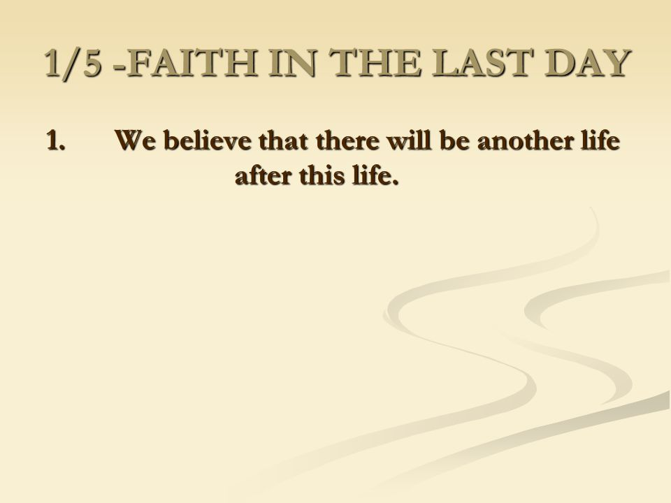 1. We believe that there will be another life after this life.