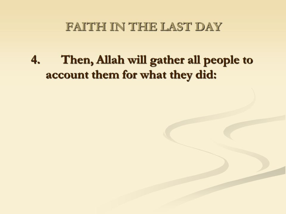 FAITH IN THE LAST DAY 4. Then, Allah will gather all people to account them for what they did: