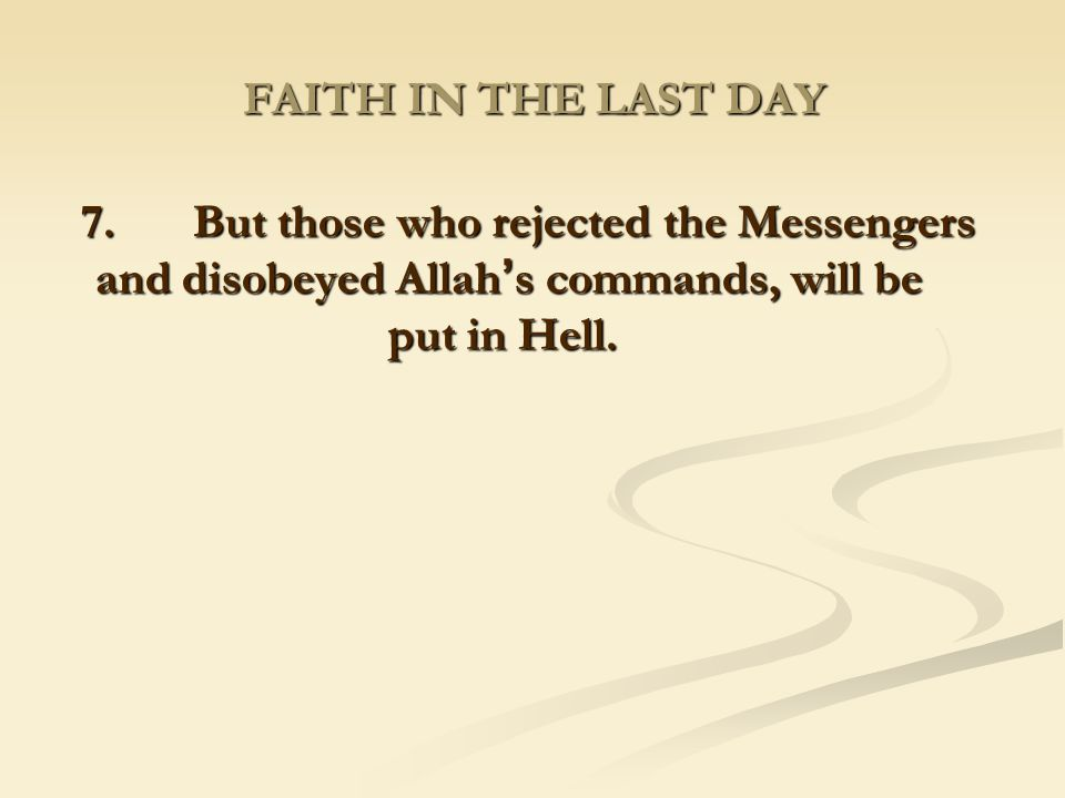 FAITH IN THE LAST DAY 7. But those who rejected the Messengers and disobeyed Allah's commands, will be put in Hell.