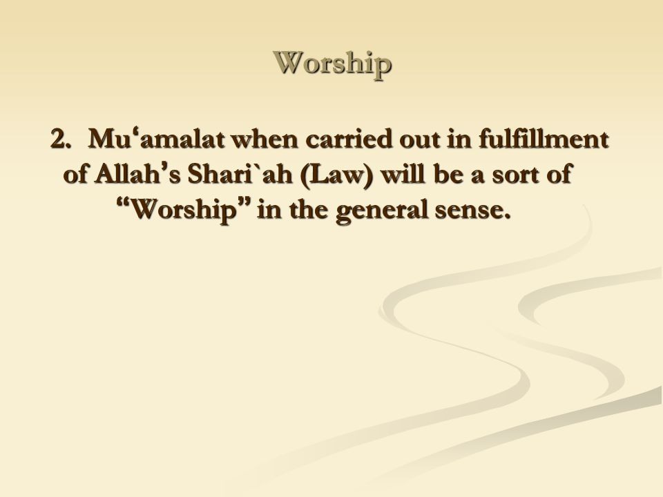 Worship 2. Mu'amalat when carried out in fulfillment of Allah's Shari`ah (Law) will be a sort of Worship in the general sense.