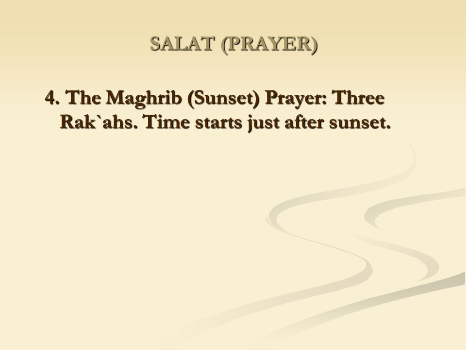 SALAT (PRAYER) 4. The Maghrib (Sunset) Prayer: Three Rak`ahs. Time starts just after sunset.