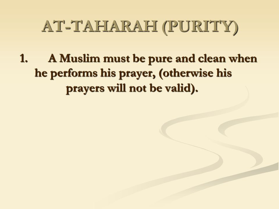 AT-TAHARAH (PURITY) 1. A Muslim must be pure and clean when he performs his prayer, (otherwise his prayers will not be valid).