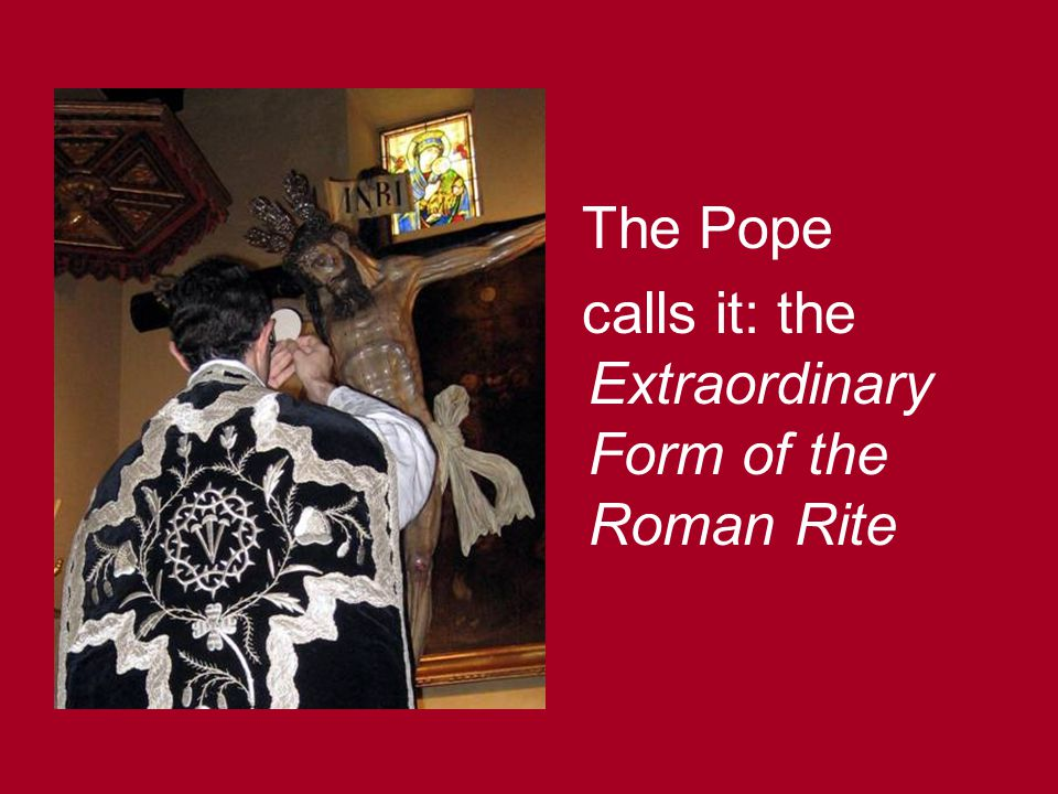 The Pope calls it: the Extraordinary Form of the Roman Rite