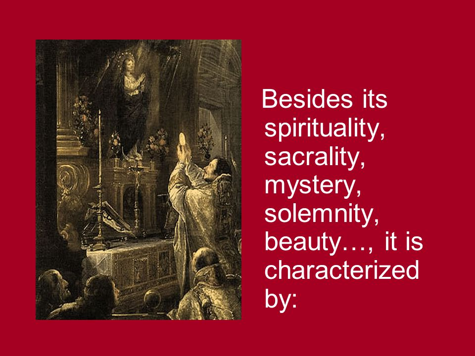 Besides its spirituality, sacrality, mystery, solemnity, beauty…, it is characterized by: