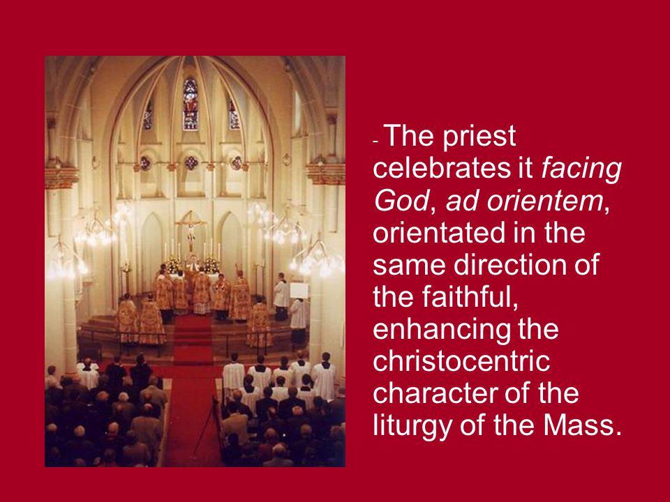 - The priest celebrates it facing God, ad orientem, orientated in the same direction of the faithful, enhancing the christocentric character of the liturgy of the Mass.
