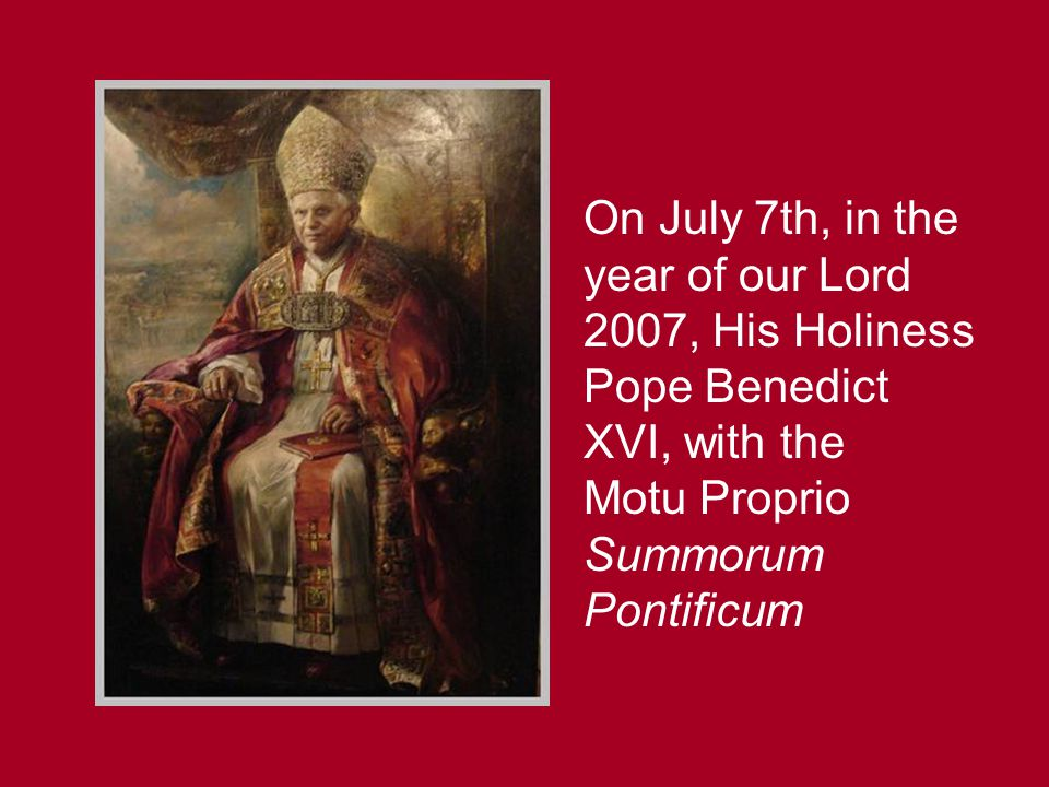 On July 7th, in the year of our Lord 2007, His Holiness Pope Benedict XVI, with the Motu Proprio Summorum Pontificum