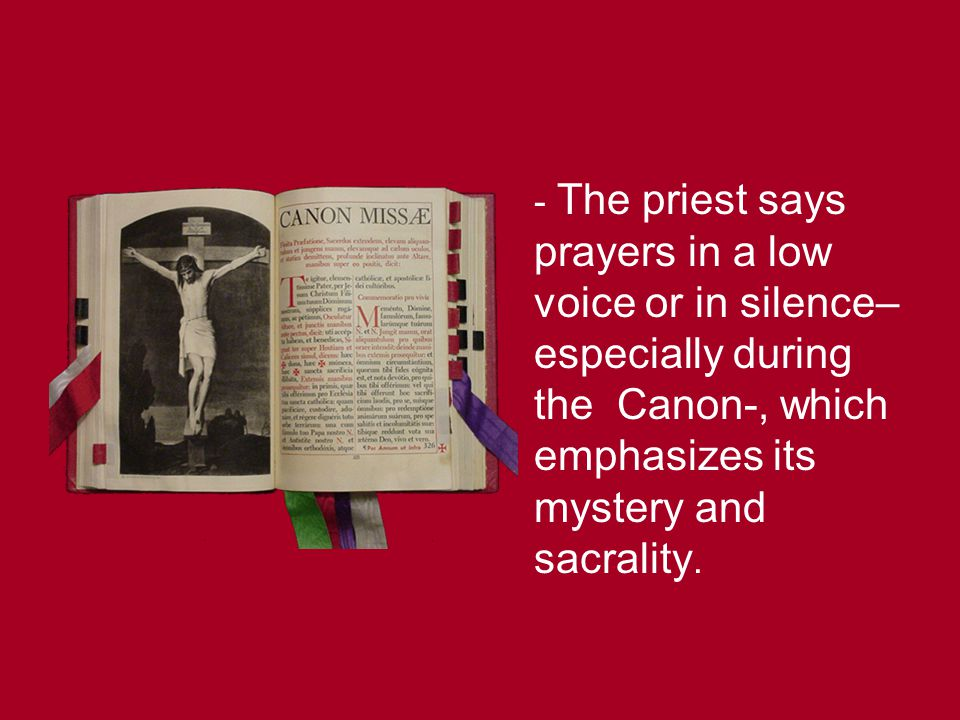 - The priest says prayers in a low voice or in silence–especially during the Canon-, which emphasizes its mystery and sacrality.
