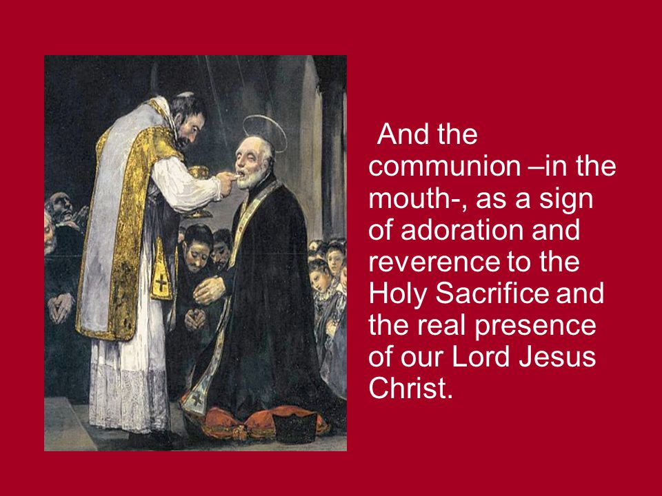 And the communion –in the mouth-, as a sign of adoration and reverence to the Holy Sacrifice and the real presence of our Lord Jesus Christ.