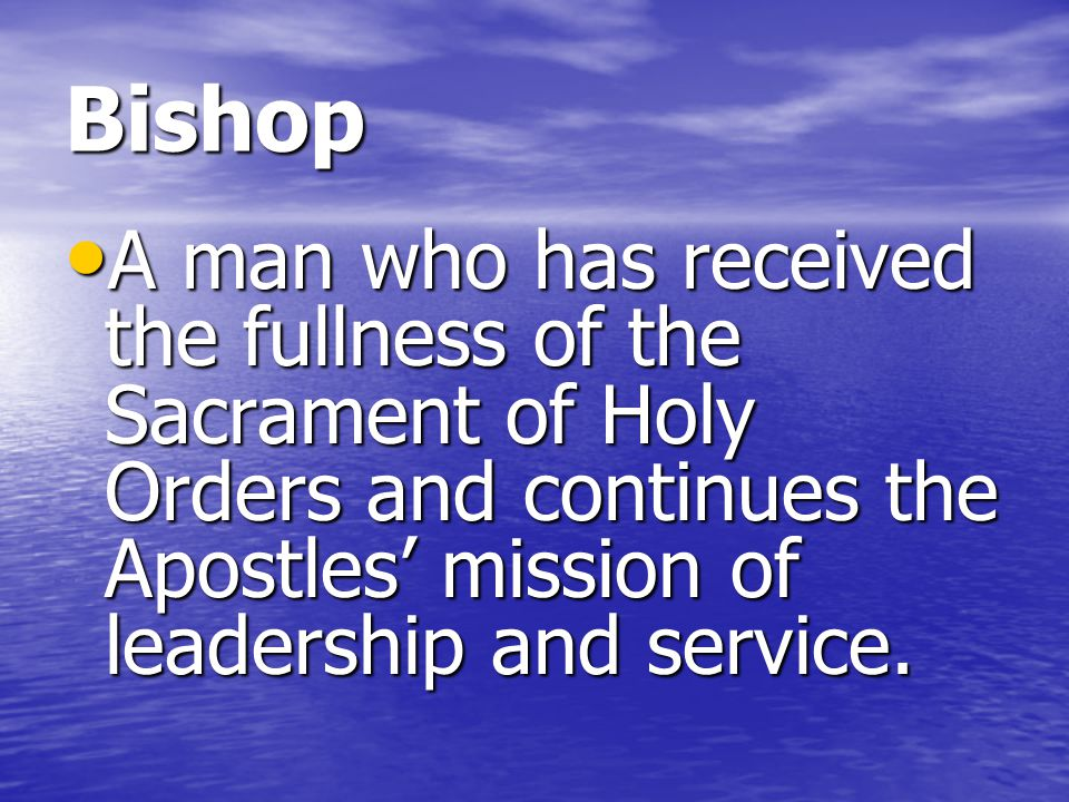 Bishop A man who has received the fullness of the Sacrament of Holy Orders and continues the Apostles' mission of leadership and service.