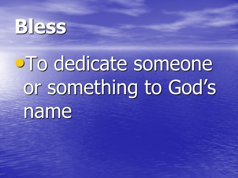Bless To dedicate someone or something to God's name
