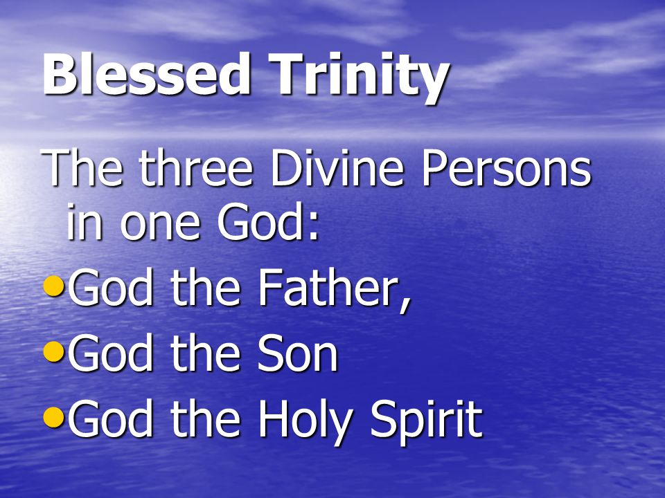 Blessed Trinity The three Divine Persons in one God: God the Father,