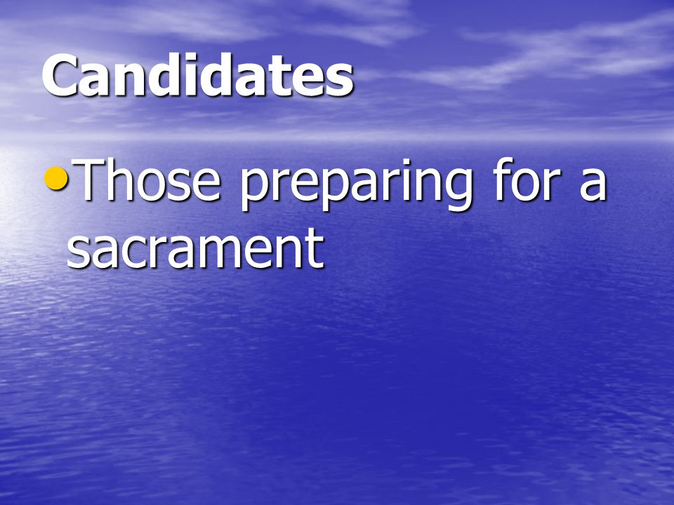 Candidates Those preparing for a sacrament