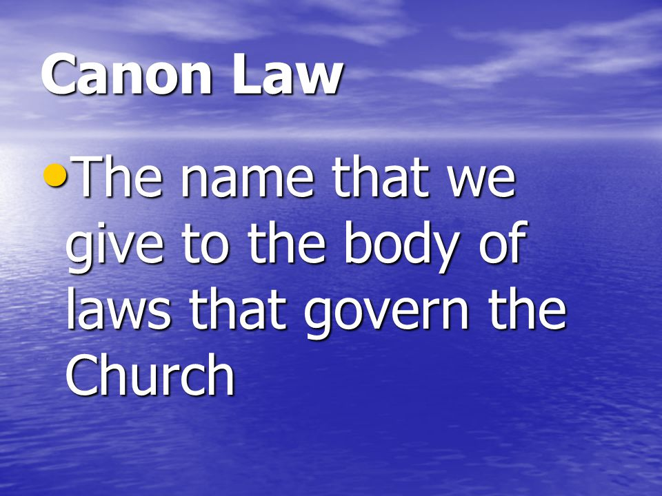 Canon Law The name that we give to the body of laws that govern the Church