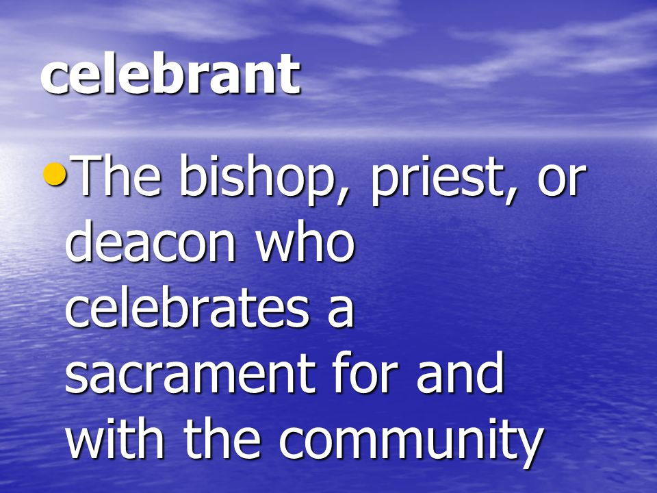 celebrant The bishop, priest, or deacon who celebrates a sacrament for and with the community