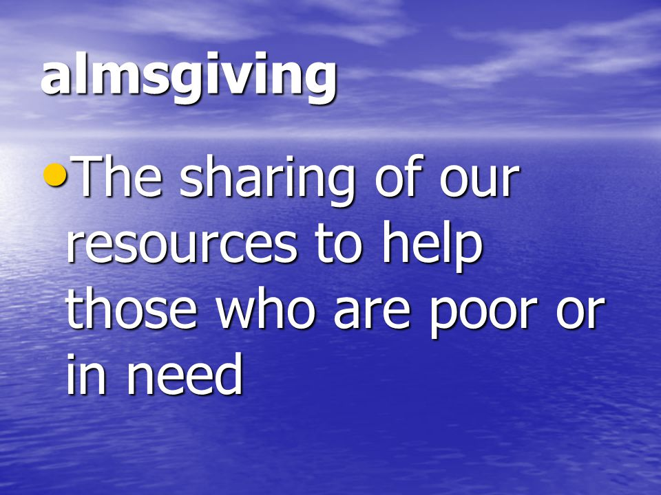 almsgiving The sharing of our resources to help those who are poor or in need