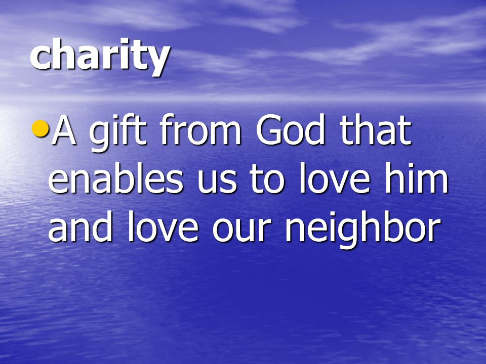 charity A gift from God that enables us to love him and love our neighbor