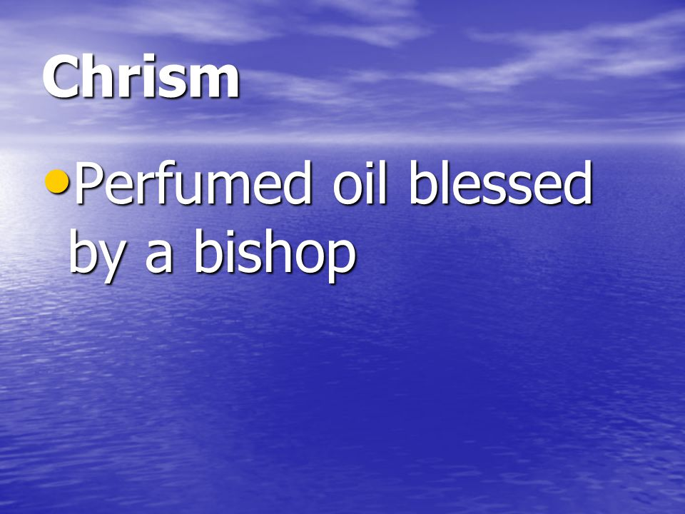 Chrism Perfumed oil blessed by a bishop