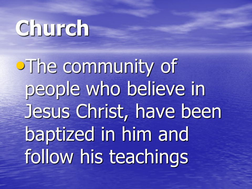 Church The community of people who believe in Jesus Christ, have been baptized in him and follow his teachings.