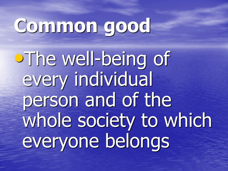 Common good The well-being of every individual person and of the whole society to which everyone belongs.