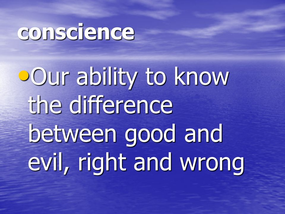 conscience Our ability to know the difference between good and evil, right and wrong