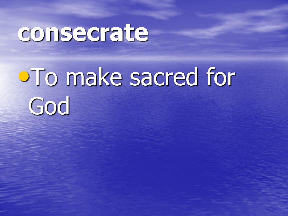 consecrate To make sacred for God