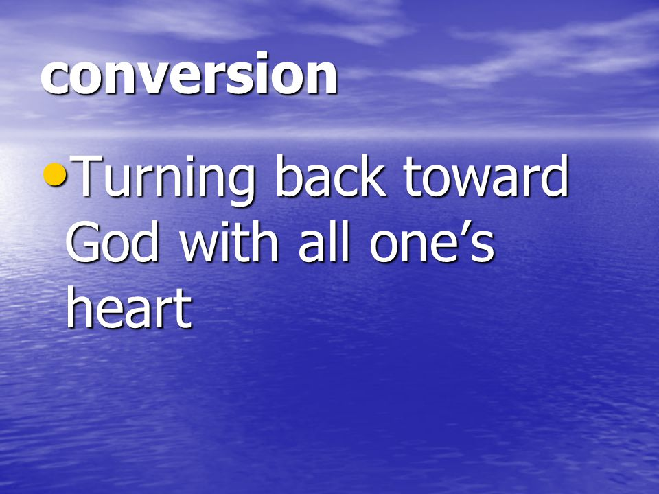 conversion Turning back toward God with all one's heart