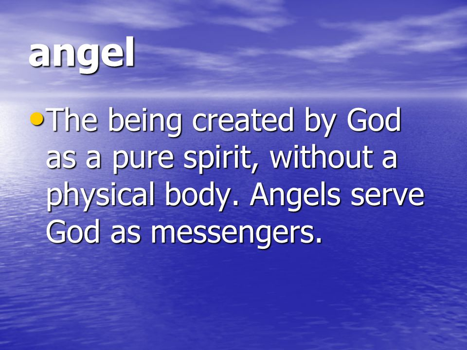 angel The being created by God as a pure spirit, without a physical body.