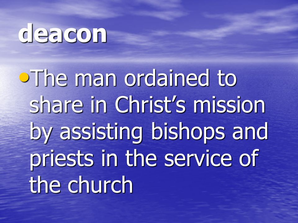 deacon The man ordained to share in Christ's mission by assisting bishops and priests in the service of the church.