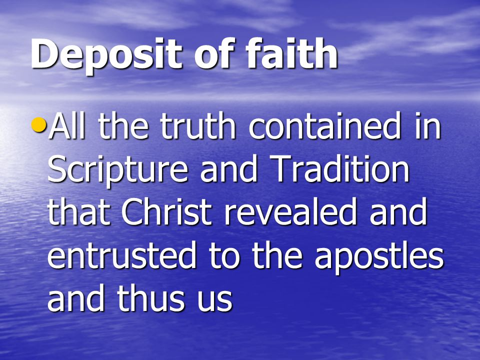 Deposit of faith All the truth contained in Scripture and Tradition that Christ revealed and entrusted to the apostles and thus us.