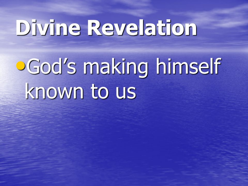 Divine Revelation God's making himself known to us