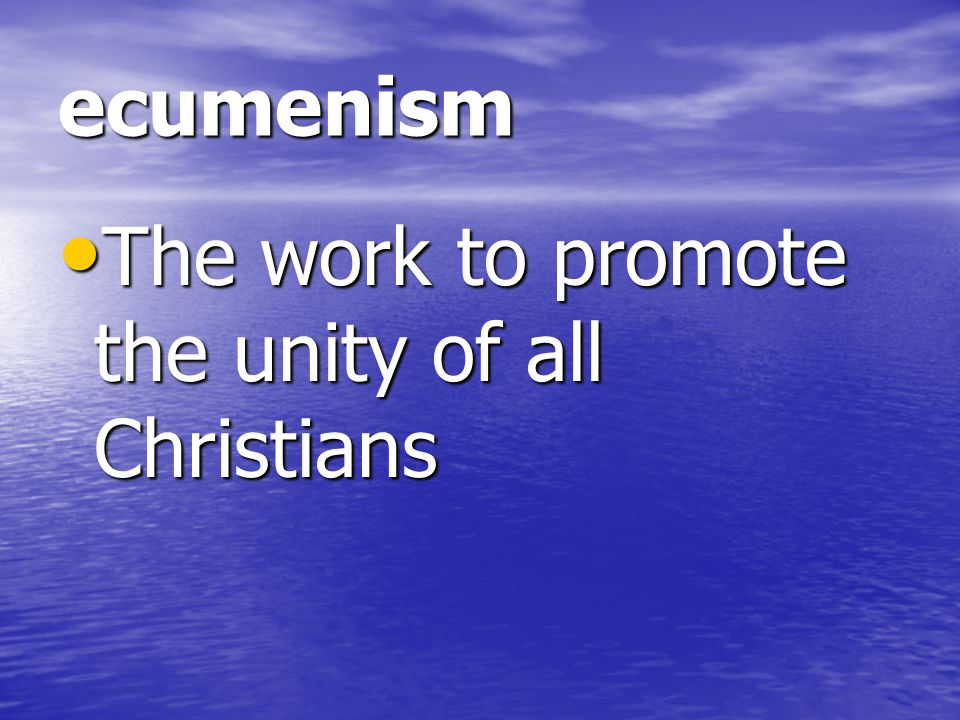 ecumenism The work to promote the unity of all Christians