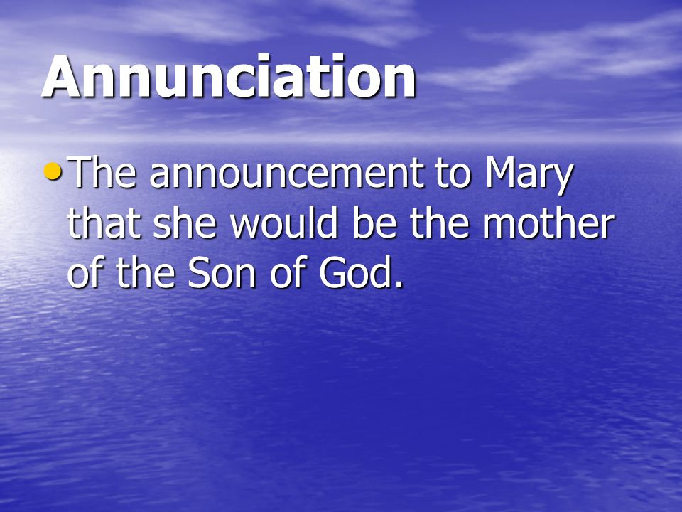 Annunciation The announcement to Mary that she would be the mother of the Son of God.