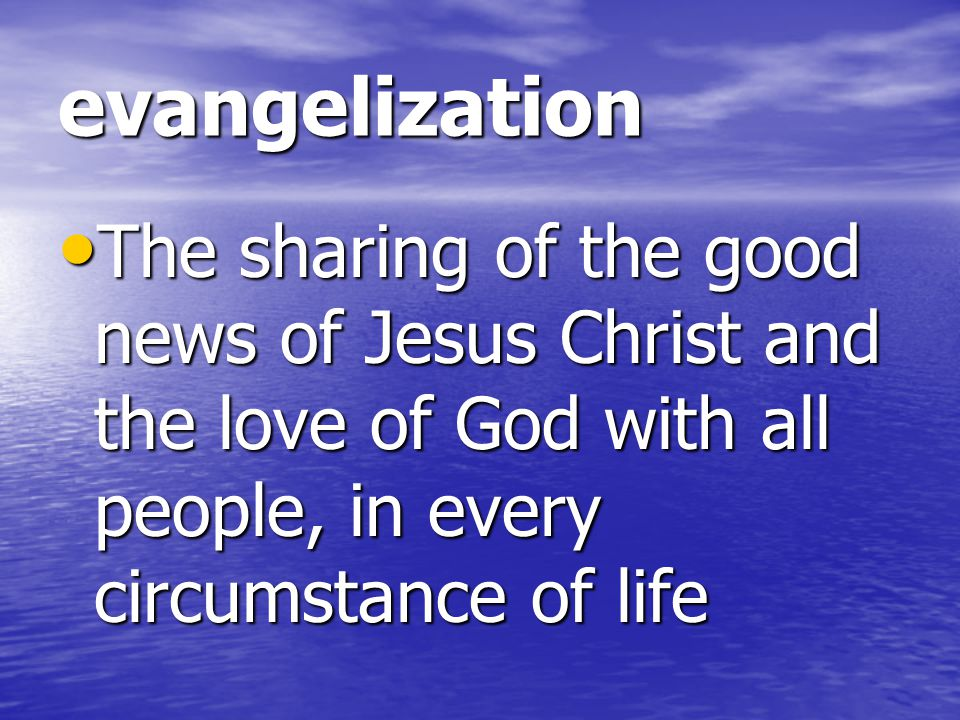 evangelization The sharing of the good news of Jesus Christ and the love of God with all people, in every circumstance of life.