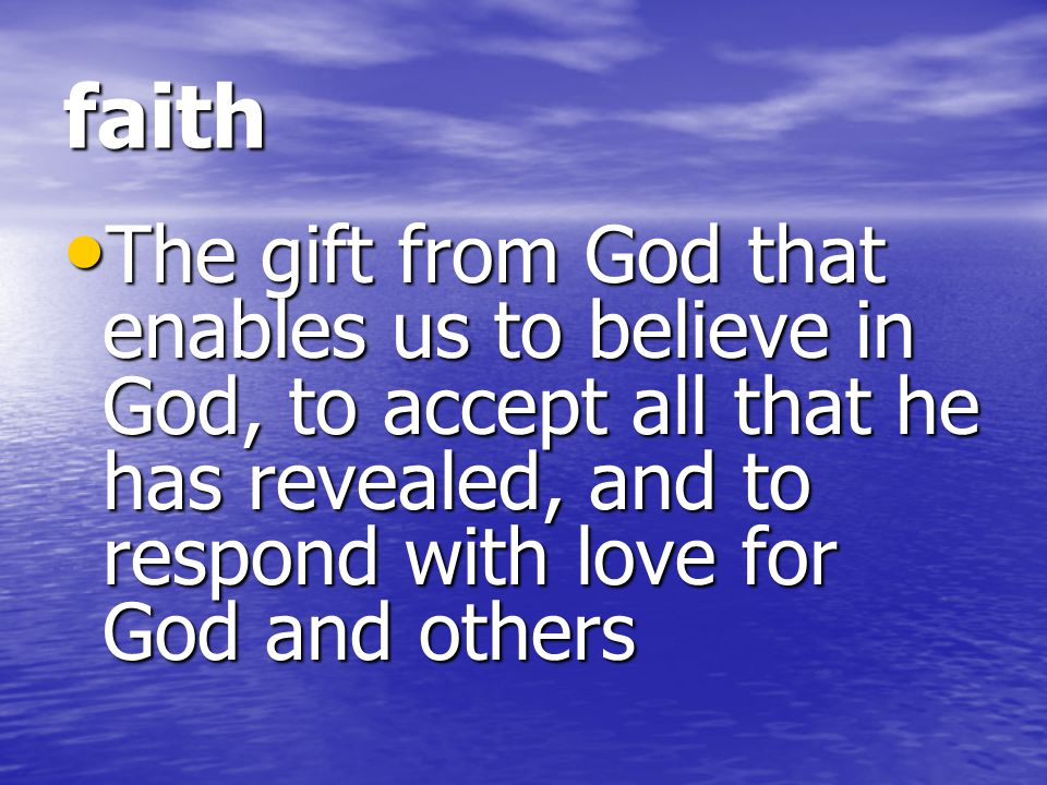 faith The gift from God that enables us to believe in God, to accept all that he has revealed, and to respond with love for God and others.