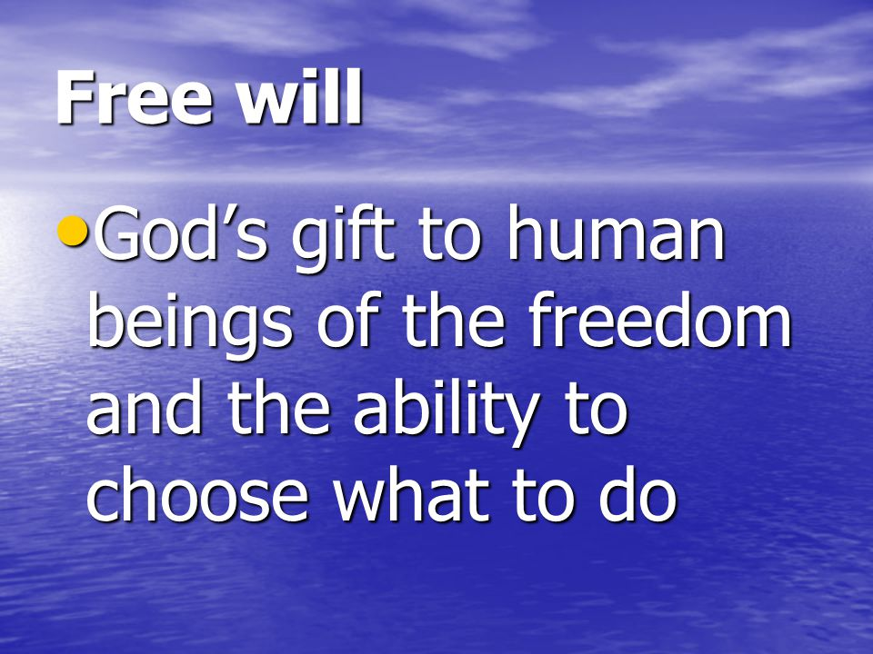 Free will God's gift to human beings of the freedom and the ability to choose what to do