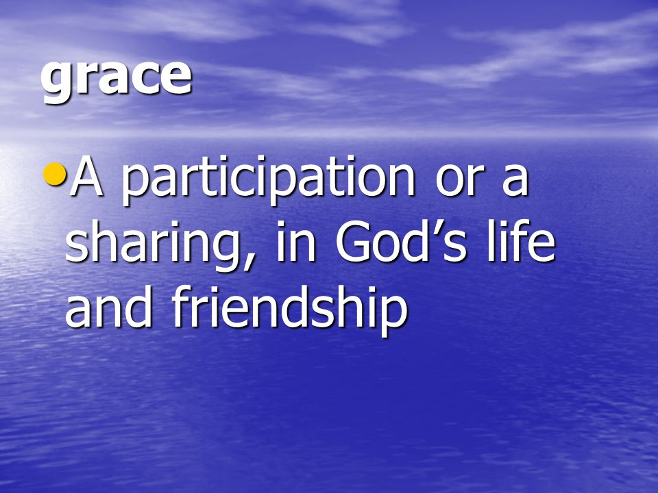 grace A participation or a sharing, in God's life and friendship