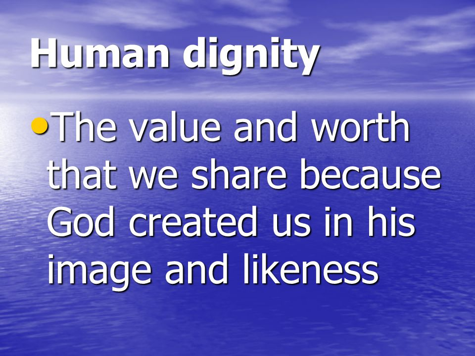 Human dignity The value and worth that we share because God created us in his image and likeness