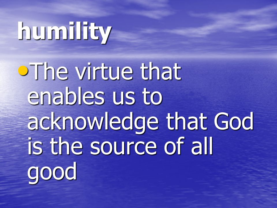 humility The virtue that enables us to acknowledge that God is the source of all good