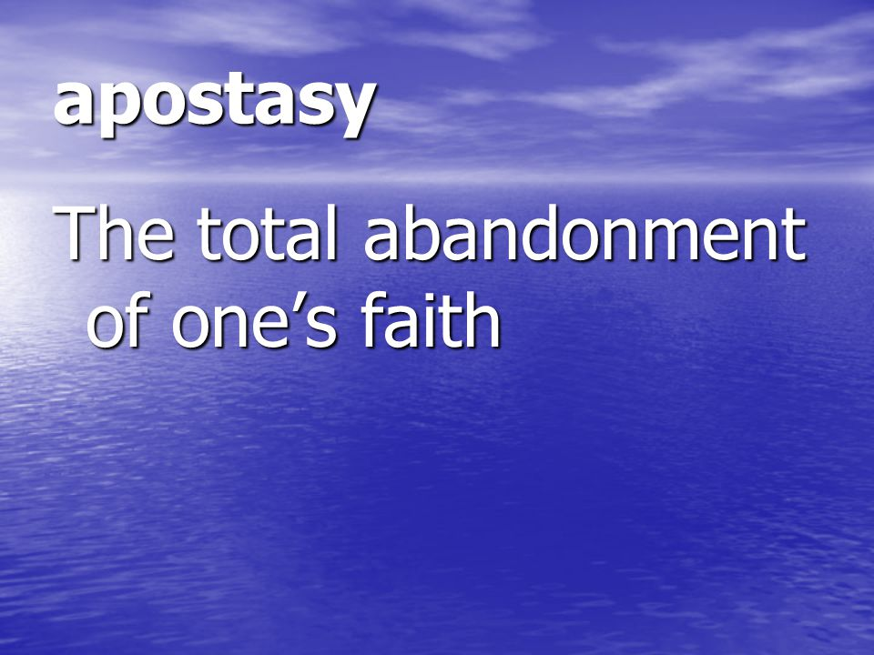 apostasy The total abandonment of one's faith