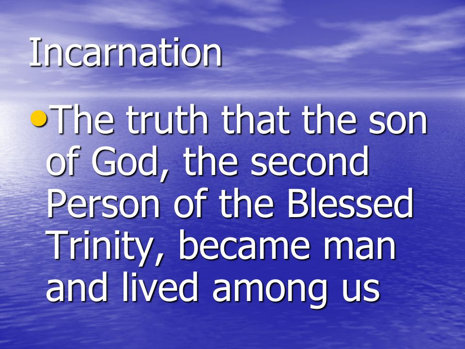 Incarnation The truth that the son of God, the second Person of the Blessed Trinity, became man and lived among us.