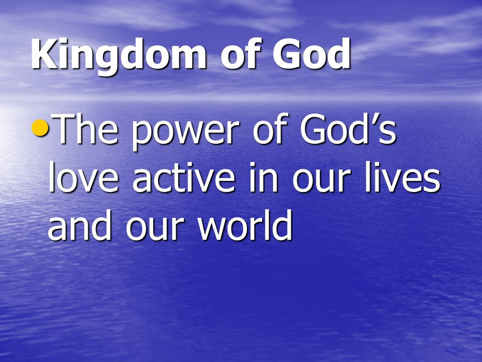 Kingdom of God The power of God's love active in our lives and our world