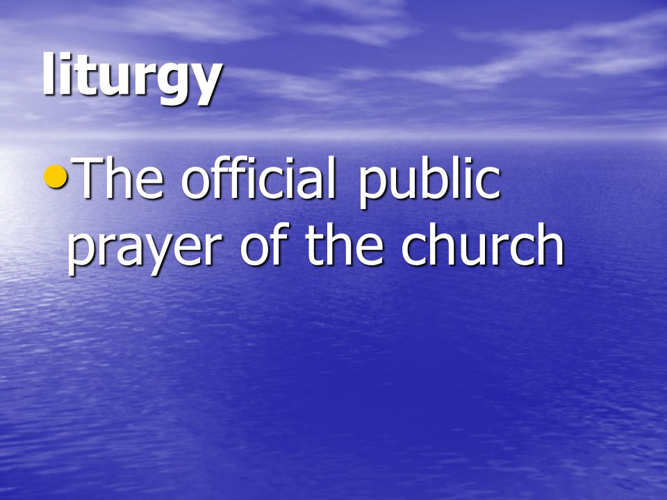 liturgy The official public prayer of the church