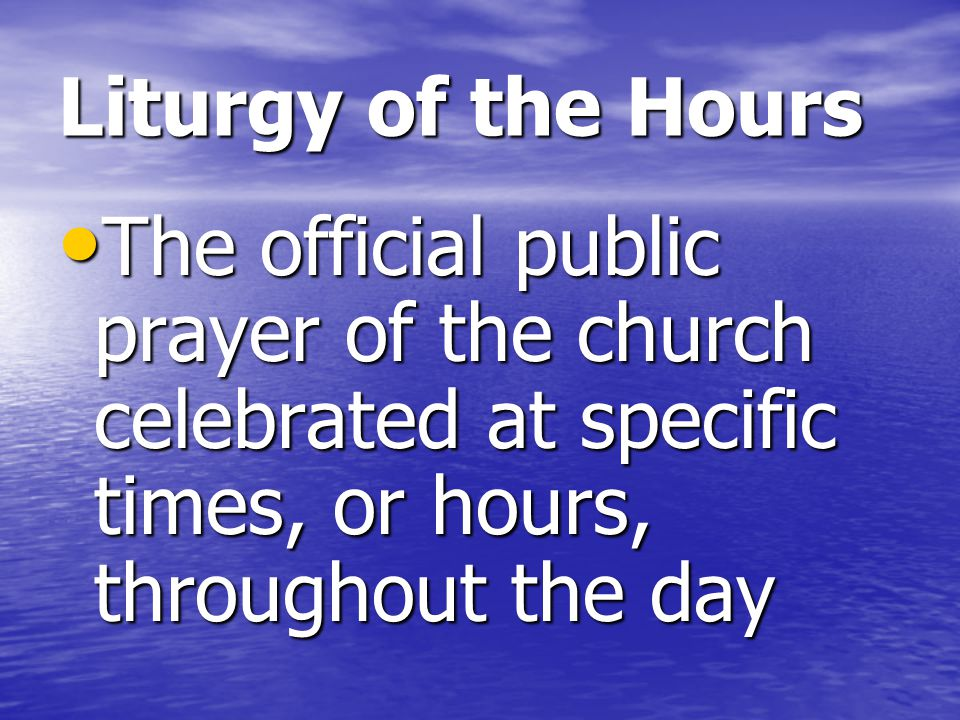 Liturgy of the Hours The official public prayer of the church celebrated at specific times, or hours, throughout the day.