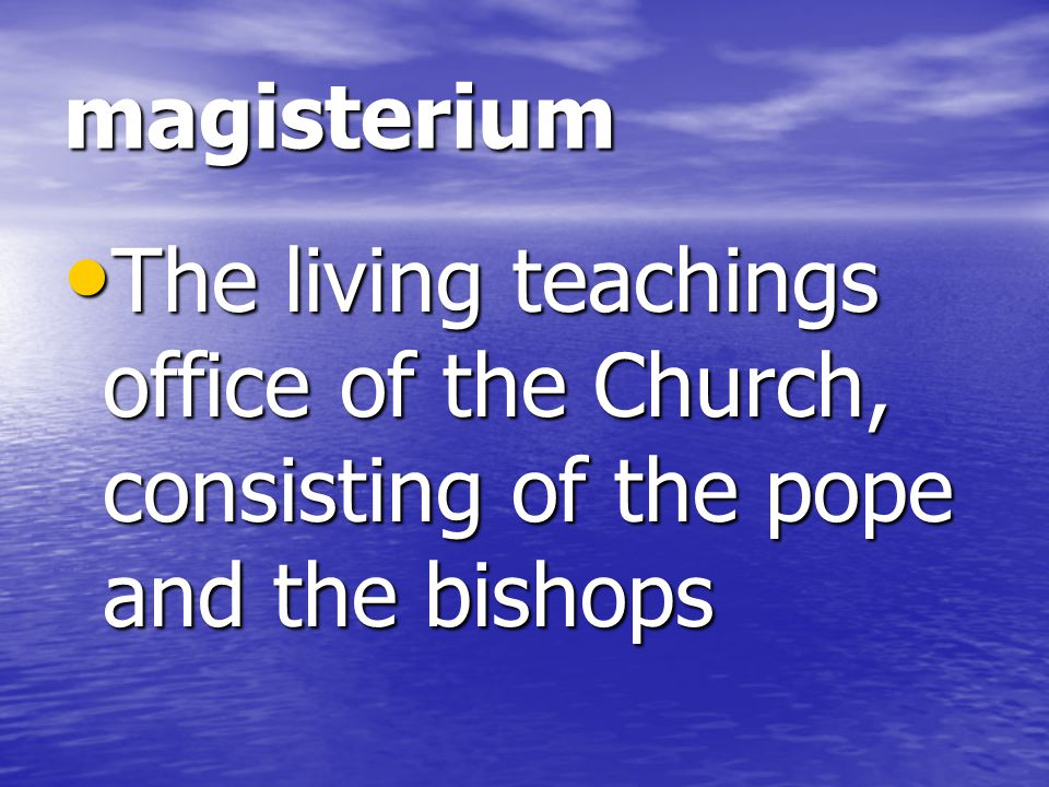 magisterium The living teachings office of the Church, consisting of the pope and the bishops